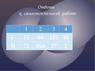 Ответы к самостоятельной работе 1 2 3 4 I 15 64 125 18 II 72 864 27 2