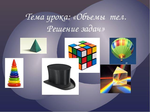 Тема урока: «Объемы тел. Решение задач»