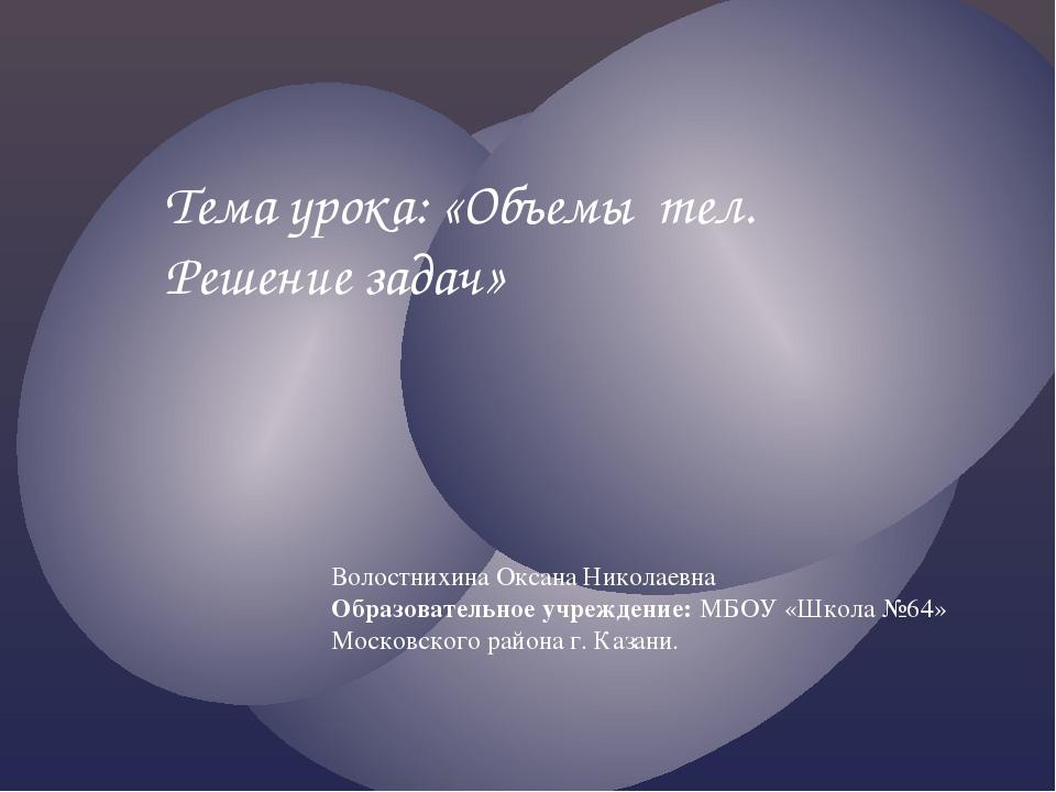 Волостнихина Оксана Николаевна Образовательное учреждение: МБОУ «Школа №64» М...