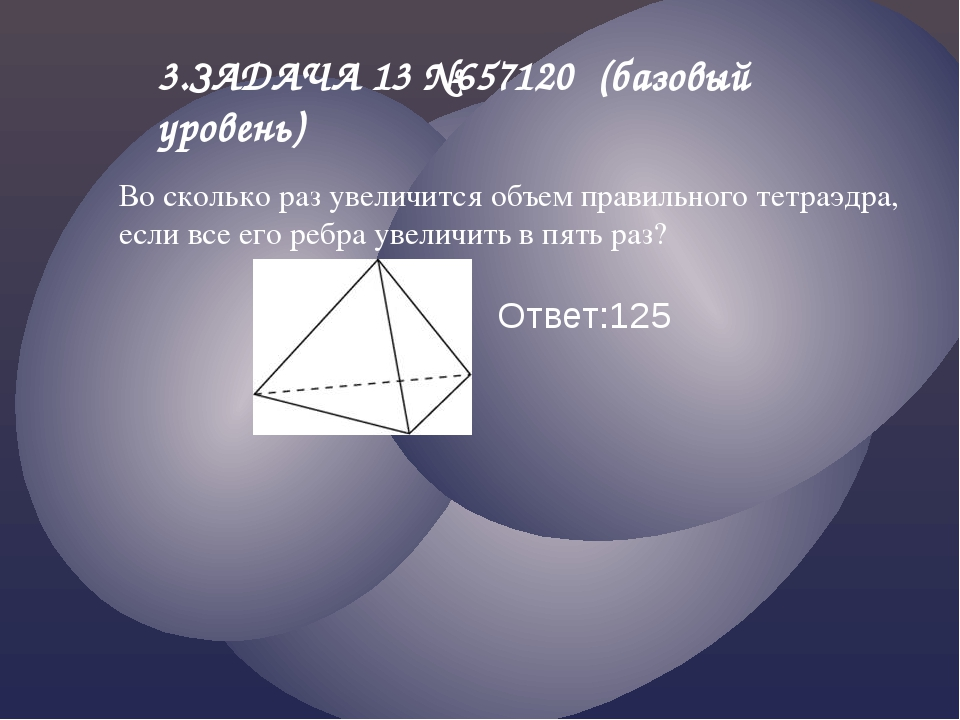 Во сколько раз увеличится объем правильного тетраэдра, если все его ребра уве...