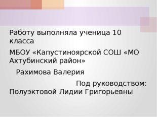 Работу выполняла ученица 10 класса МБОУ «Капустиноярской СОШ «МО Ахтубинский