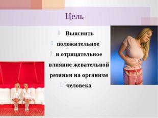 Цель Выяснить положительное и отрицательное влияние жевательной резинки на ор