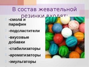 В состав жевательной резинки входят: -смола и парафин -подсластители -вкусовы