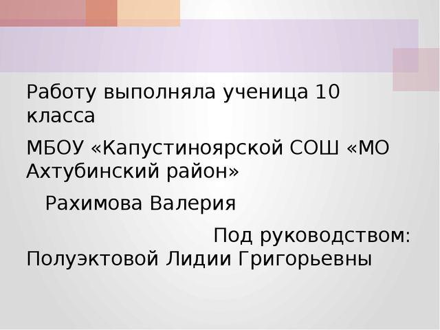 Работу выполняла ученица 10 класса МБОУ «Капустиноярской СОШ «МО Ахтубинский...