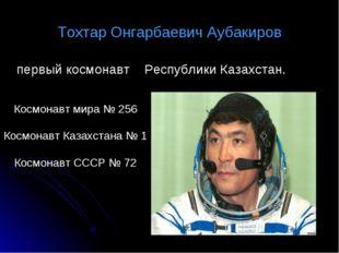 Тохтар Онгарбаевич Аубакиров первый космонавт Республики Казахстан. Космонавт