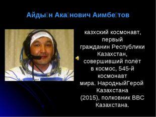 Айды́н Ака́нович Аимбе́тов казхский космонавт, первый гражданинРеспублики Ка