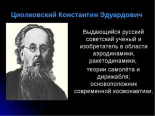 Циолковский Константин Эдуардович Выдающийся русский советский учёный и изоб