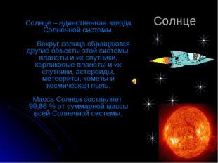 Солнце Солнце – единственная звезда Солнечной системы. Вокруг солнца обращаю