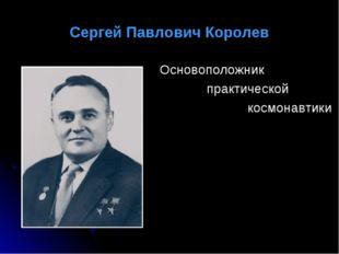 Сергей Павлович Королев Основоположник практической космонавтики