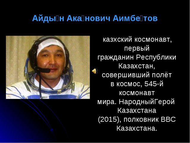 Айды́н Ака́нович Аимбе́тов казхский космонавт, первый гражданинРеспублики Ка...