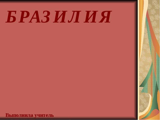 БРАЗИЛИЯ Выполнила учитель МБОУ Школы №42 г.о.Самара Силантьева Т.А.