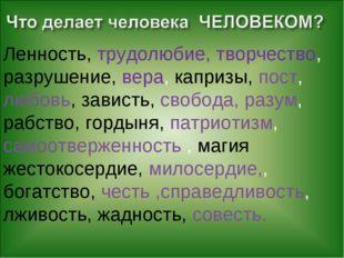 Ленность, трудолюбие, творчество, разрушение, вера, капризы, пост, любовь, з