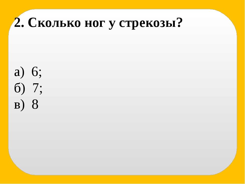2. Сколько ног у стрекозы? а) 6; б) 7; в) 8