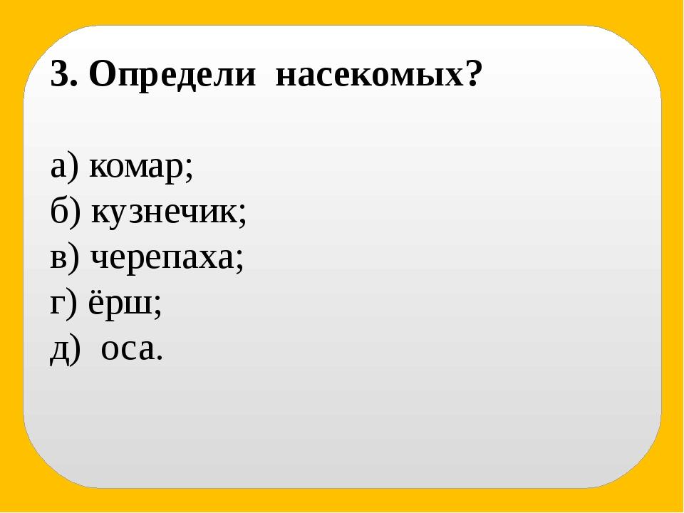 3. Определи насекомых? а) комар; б) кузнечик; в) черепаха; г) ёрш; д) оса.