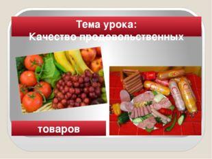 Тема урока: Качество продовольственных товаров