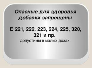 Опасные для здоровья добавки запрещены, Е 221, 222, 223, 224, 225, 320, 321 и