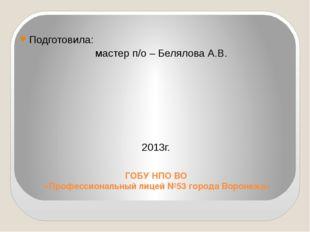 ГОБУ НПО ВО «Профессиональный лицей №53 города Воронежа» Подготовила: мастер