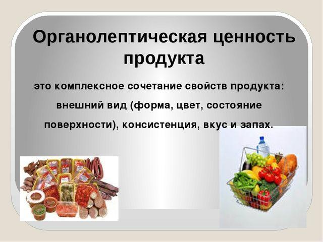 Органолептическая ценность продукта это комплексное сочетание свойств продукт...
