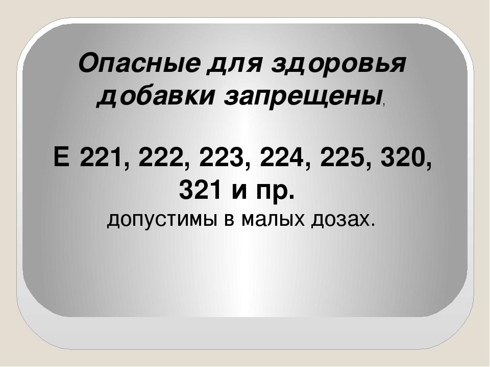 Опасные для здоровья добавки запрещены, Е 221, 222, 223, 224, 225, 320, 321 и...