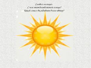 Символ «солнце». С чем отождествляется солнце? Какой смысл вкладывает в него