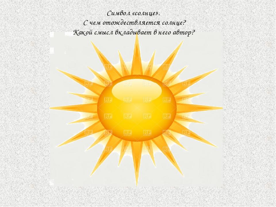 Символ «солнце». С чем отождествляется солнце? Какой смысл вкладывает в него...