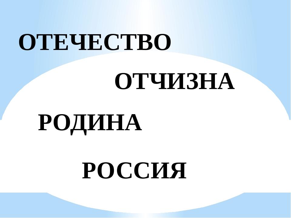 ОТЕЧЕСТВО ОТЧИЗНА РОДИНА РОССИЯ