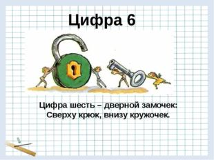 Цифра шесть – дверной замочек: Сверху крюк, внизу кружочек. Цифра 6