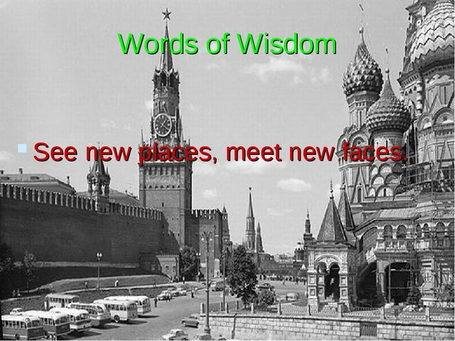 Words of Wisdom See new places, meet new faces.
