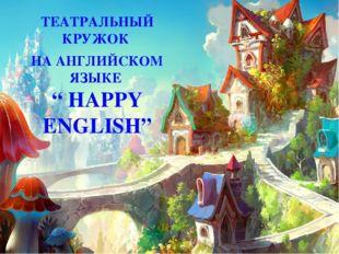 """ТЕАТРАЛЬНЫЙ КРУЖОК НА АНГЛИЙСКОМ ЯЗЫКЕ """" HAPPY ENGLISH"""""""