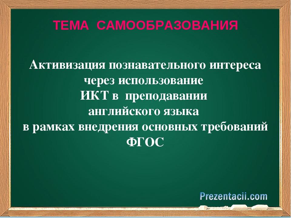ТЕМА САМООБРАЗОВАНИЯ Активизация познавательного интереса через использование...