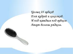 Целых 25 зубков Для кудрей и хохолков. И под каждым под зубком Лягут волосы р