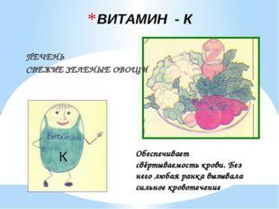ВИТАМИН - К ПЕЧЕНЬ СВЕЖИЕ ЗЕЛЕНЫЕ ОВОЩИ К Обеспечивает свёртываемость крови.