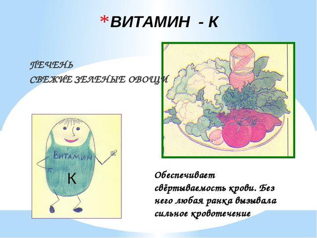 ВИТАМИН - К ПЕЧЕНЬ СВЕЖИЕ ЗЕЛЕНЫЕ ОВОЩИ К Обеспечивает свёртываемость крови....