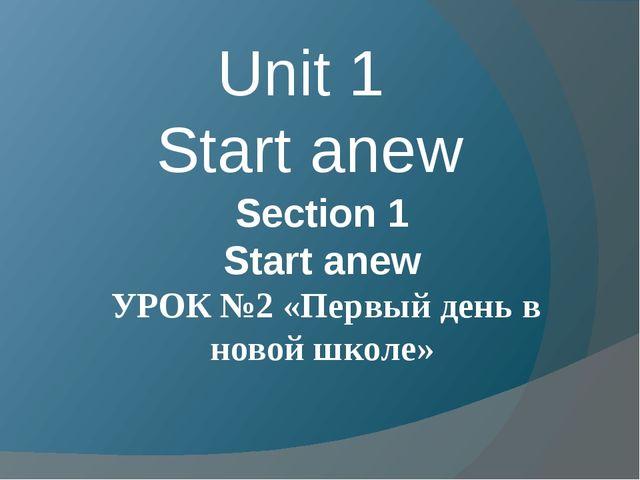 Unit 1 Start anew Section 1 Start anew УРОК №2 «Первый день в новой школе»