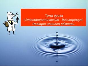 Тема урока «Электролитическая диссоциация. Реакции ионного обмена»