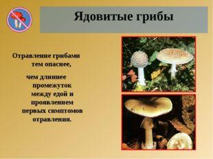Ядовитые грибы Отравление грибами тем опаснее, чем длиннее промежуток между е