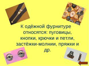К одёжной фурнитуре относятся: пуговицы, кнопки, крючки и петли, застёжки-мол