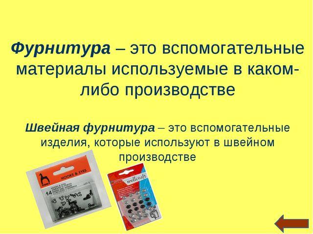 Фурнитура – это вспомогательные материалы используемые в каком-либо производс...