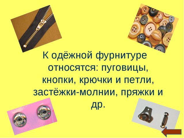 К одёжной фурнитуре относятся: пуговицы, кнопки, крючки и петли, застёжки-мол...