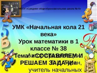 УМК «Начальная кола 21 века» Урок математики в 1 классе № 38 Тема: «СОСТАВЛЯЕ