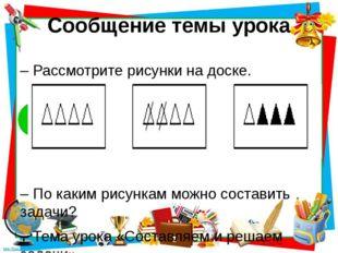 Сообщение темы урока – Рассмотрите рисунки на доске. – По каким рисункам можн