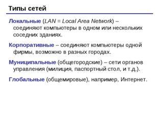 Типы сетей Локальные (LAN = Local Area Network) – соединяют компьютеры в одно