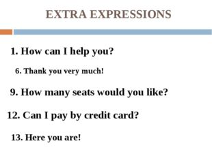 EXTRA EXPRESSIONS 6. Thank you very much! 9. How many seats would you like? 1