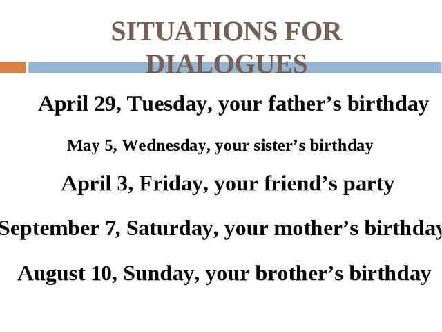 SITUATIONS FOR DIALOGUES April 29, Tuesday, your father's birthday May 5, Wed...