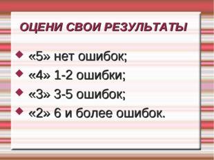 ОЦЕНИ СВОИ РЕЗУЛЬТАТЫ «5» нет ошибок; «4» 1-2 ошибки; «3» 3-5 ошибок; «2» 6 и