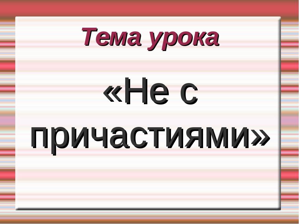 Тема урока «Не с причастиями»
