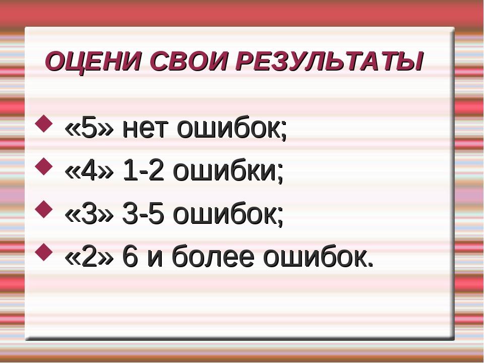 ОЦЕНИ СВОИ РЕЗУЛЬТАТЫ «5» нет ошибок; «4» 1-2 ошибки; «3» 3-5 ошибок; «2» 6 и...
