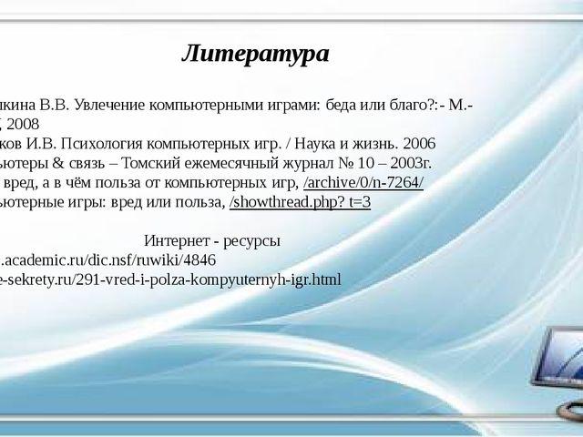 Литература 1.Барцалкина В.В. Увлечение компьютерными играми: беда или благо?:...