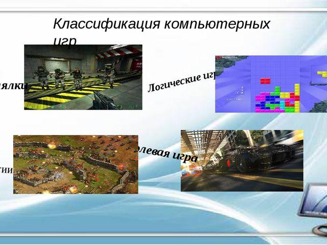 Классификация компьютерных игр Стрелялки Ролевая игра Логические игры Стратегии