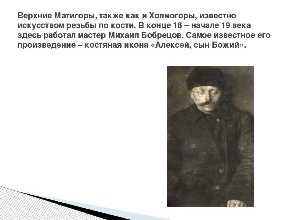 Верхние Матигоры, также как и Холмогоры, известно искусством резьбы по кости....